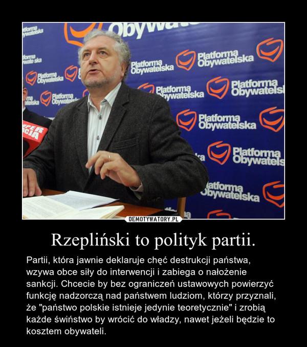 """Rzepliński to polityk partii. – Partii, która jawnie deklaruje chęć destrukcji państwa, wzywa obce siły do interwencji i zabiega o nałożenie sankcji. Chcecie by bez ograniczeń ustawowych powierzyć funkcję nadzorczą nad państwem ludziom, którzy przyznali, że """"państwo polskie istnieje jedynie teoretycznie"""" i zrobią każde świństwo by wrócić do władzy, nawet jeżeli będzie to kosztem obywateli."""