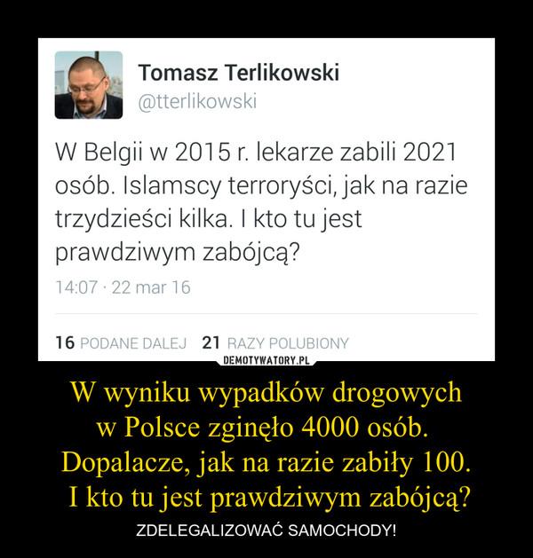 W wyniku wypadków drogowychw Polsce zginęło 4000 osób. Dopalacze, jak na razie zabiły 100. I kto tu jest prawdziwym zabójcą? – ZDELEGALIZOWAĆ SAMOCHODY! W Belgii w 2015 r. lekarze zabili 2021osób. Islamscy terroryści, jak na razietrzydzieści kilka. I kto tu jestprawdziwym zabójcą?