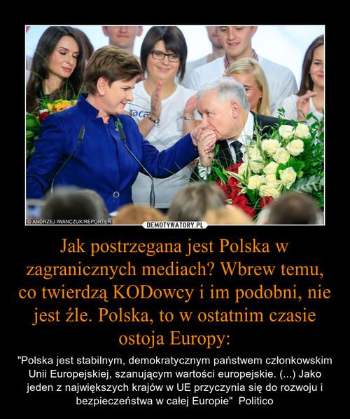 Jak postrzegana jest Polska w zagranicznych mediach? Wbrew temu, co twierdzą KODowcy i im podobni, nie jest źle. Polska, to w ostatnim czasie ostoja Europy: