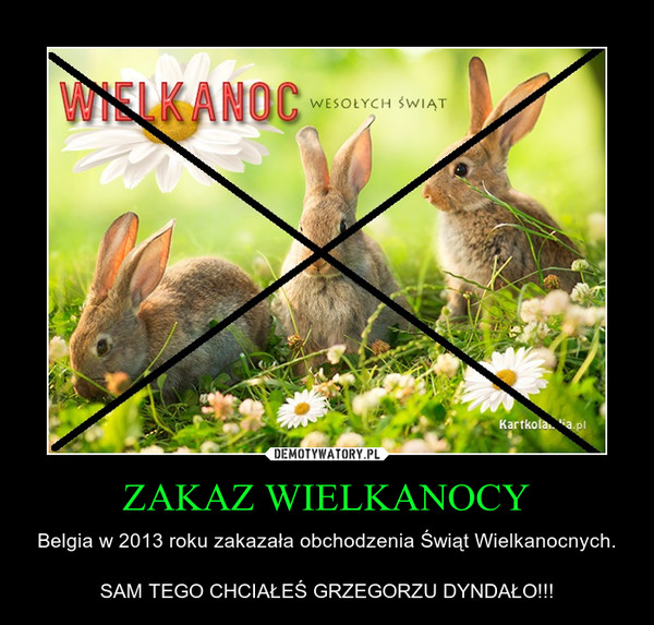 ZAKAZ WIELKANOCY – Belgia w 2013 roku zakazała obchodzenia Świąt Wielkanocnych.SAM TEGO CHCIAŁEŚ GRZEGORZU DYNDAŁO!!!