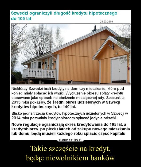 Takie szczęście na kredyt,będąc niewolnikiem banków –  Niektórzy Szwedzi brali kredyty na dom czy mieszkanie, które podkoniec miały spłacać ich wnuki. Wydłużenie okresu spłaty kredytustosowano jako sposób na obniżenie miesięcznej raty. Szacunki z2013 roku pokazały, że średni okres udzielonych w Szwecjikredytów hipotecznych, to 140 lat.Blisko jedna trzecia kredytów hipotecznych udzielonych w Szwecji w2014 roku pozwalała kredytobiorcom spłacać jedynie odsetki.Nowe regulacje ograniczają okres kredytowania do 105 lat. akredytobiorcy, po pięciu latach od zakupu nowego mieszkanialub domu. będą musieli każdego roku spłacić część kapitału