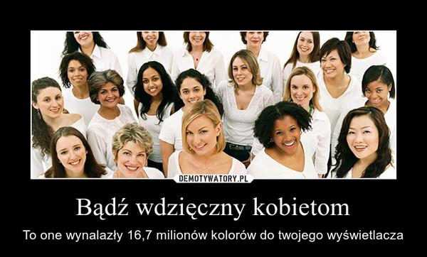 Bądź wdzięczny kobietom – To one wynalazły 16,7 milionów kolorów do twojego wyświetlacza