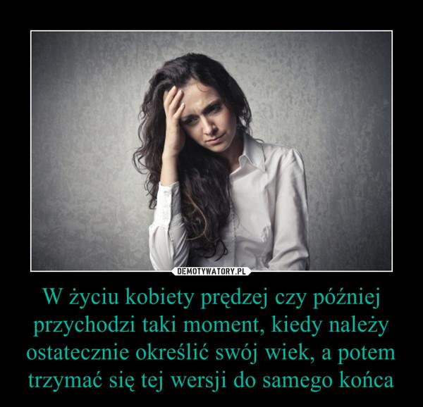 W życiu kobiety prędzej czy później przychodzi taki moment, kiedy należy ostatecznie określić swój wiek, a potem trzymać się tej wersji do samego końca –