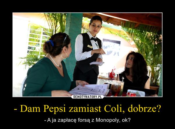 - Dam Pepsi zamiast Coli, dobrze? – - A ja zapłacę forsą z Monopoly, ok?