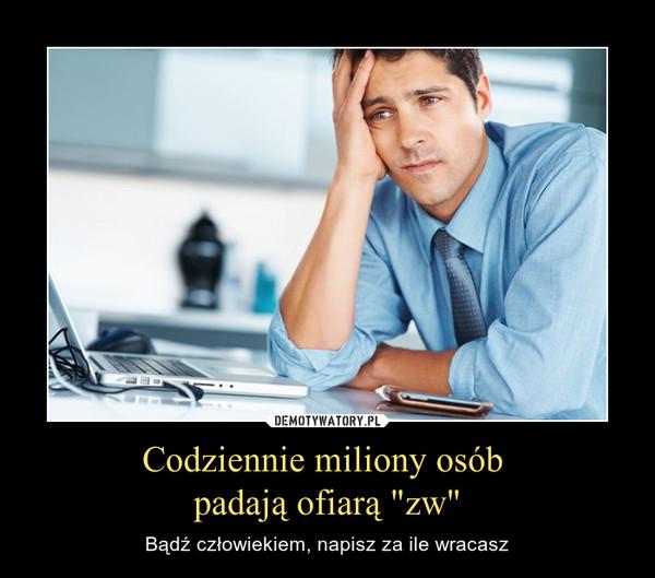 """Codziennie miliony osób padają ofiarą """"zw"""" – Bądź człowiekiem, napisz za ile wracasz"""