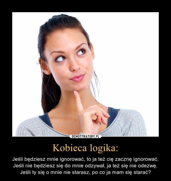 Kobieca logika: – Jeśli będziesz mnie ignorować, to ja też cię zacznę ignorować. Jeśli nie będziesz się do mnie odzywał, ja też się nie odezwę. Jeśli ty się o mnie nie starasz, po co ja mam się starać?