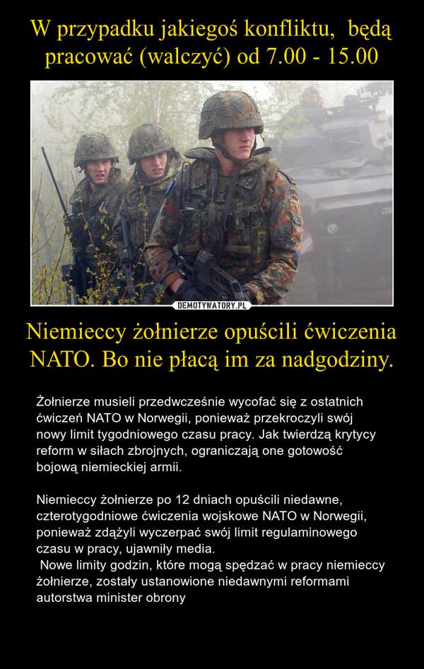 Niemieccy żołnierze opuścili ćwiczenia NATO. Bo nie płacą im za nadgodziny. – Żołnierze musieli przedwcześnie wycofać się z ostatnich ćwiczeń NATO w Norwegii, ponieważ przekroczyli swój nowy limit tygodniowego czasu pracy. Jak twierdzą krytycy reform w siłach zbrojnych, ograniczają one gotowość bojową niemieckiej armii. Niemieccy żołnierze po 12 dniach opuścili niedawne, czterotygodniowe ćwiczenia wojskowe NATO w Norwegii, ponieważ zdążyli wyczerpać swój limit regulaminowego czasu w pracy, ujawniły media.  Nowe limity godzin, które mogą spędzać w pracy niemieccy żołnierze, zostały ustanowione niedawnymi reformami autorstwa minister obrony