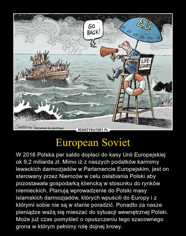 European Soviet – W 2016 Polska per saldo dopłaci do kasy Unii Europejskiej ok 9,2 miliarda zł. Mimo iż z naszych podatków karmimy lewackich darmozjadów w Parlamencie Europejskim, jest on sterowany przez Niemców w celu osłabiania Polski aby pozostawała gospodarką kliencką w stosunku do rynków niemieckich. Planują wprowadzenie do Polski masy  islamskich darmozjadów, których wpuścili do Europy i z którymi sobie nie są w stanie poradzić. Ponadto za nasze pieniądze ważą się mieszać do sytuacji wewnętrznej Polski. Może już czas pomyśleć o opuszczeniu tego szacownego grona w którym pełnimy rolę dojnej krowy.
