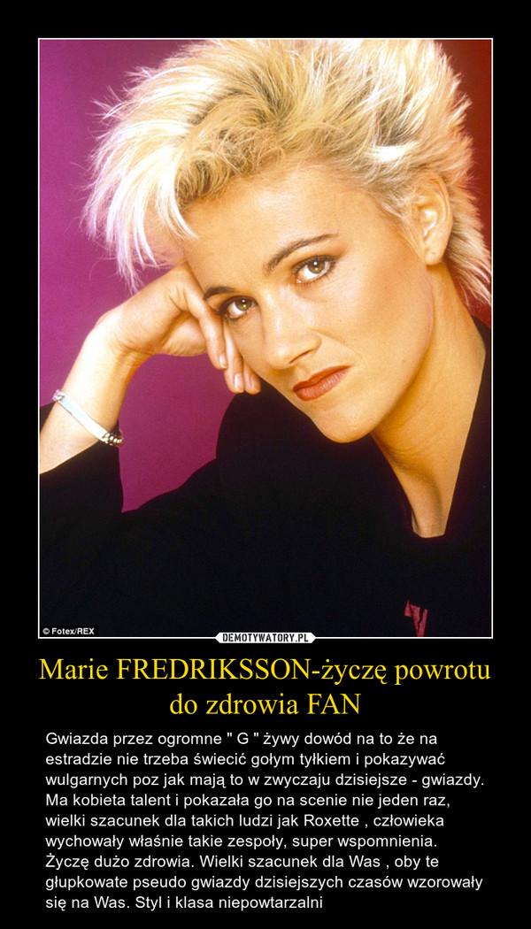 """Marie FREDRIKSSON-życzę powrotu do zdrowia FAN – Gwiazda przez ogromne """" G """" żywy dowód na to że na estradzie nie trzeba świecić gołym tyłkiem i pokazywać wulgarnych poz jak mają to w zwyczaju dzisiejsze - gwiazdy. Ma kobieta talent i pokazała go na scenie nie jeden raz, wielki szacunek dla takich ludzi jak Roxette , człowieka wychowały właśnie takie zespoły, super wspomnienia. Życzę dużo zdrowia. Wielki szacunek dla Was , oby te głupkowate pseudo gwiazdy dzisiejszych czasów wzorowały się na Was. Styl i klasa niepowtarzalni"""