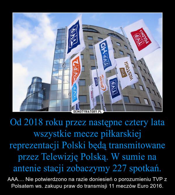 Od 2018 roku przez następne cztery lata wszystkie mecze piłkarskiej reprezentacji Polski będą transmitowane przez Telewizję Polską. W sumie na antenie stacji zobaczymy 227 spotkań. – AAA.... Nie potwierdzono na razie doniesień o porozumieniu TVP z Polsatem ws. zakupu praw do transmisji 11 meczów Euro 2016.