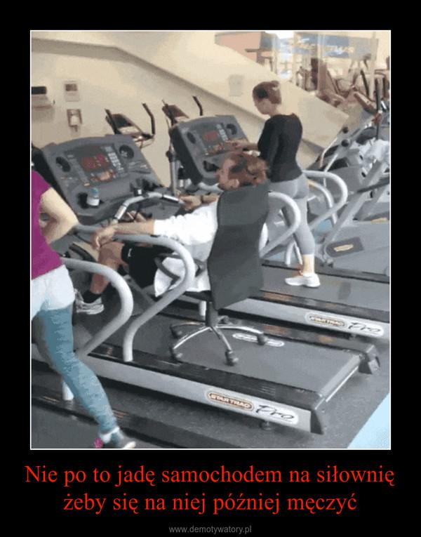 Nie po to jadę samochodem na siłowniężeby się na niej później męczyć –