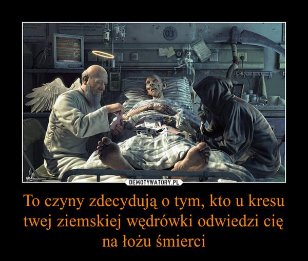 To czyny zdecydują o tym, kto u kresu twej ziemskiej wędrówki odwiedzi cię na łożu śmierci –