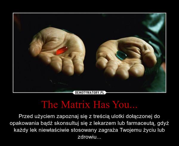 The Matrix Has You... – Przed użyciem zapoznaj się z treścią ulotki dołączonej do opakowania bądź skonsultuj się z lekarzem lub farmaceutą, gdyż każdy lek niewłaściwie stosowany zagraża Twojemu życiu lub zdrowiu...