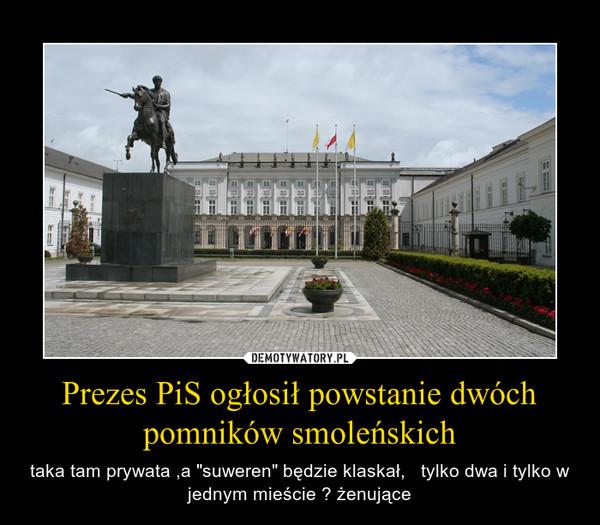 """Prezes PiS ogłosił powstanie dwóch pomników smoleńskich – taka tam prywata ,a """"suweren"""" będzie klaskał,   tylko dwa i tylko w jednym mieście ? żenujące"""