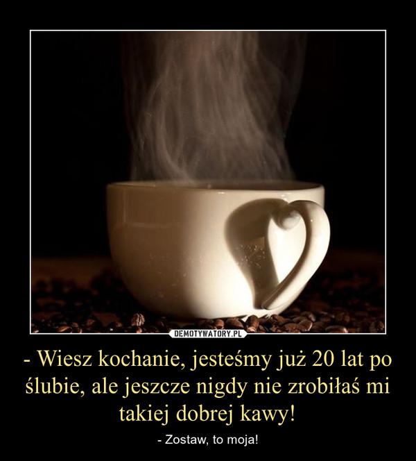 - Wiesz kochanie, jesteśmy już 20 lat po ślubie, ale jeszcze nigdy nie zrobiłaś mi takiej dobrej kawy! – - Zostaw, to moja!