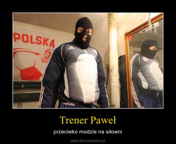 Trener Paweł – przeciwko modzie na siłowni
