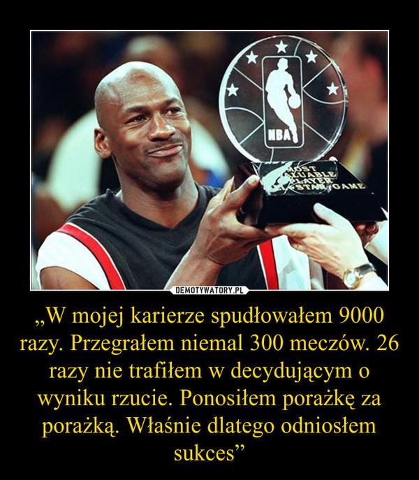 """""""W mojej karierze spudłowałem 9000 razy. Przegrałem niemal 300 meczów. 26 razy nie trafiłem w decydującym o wyniku rzucie. Ponosiłem porażkę za porażką. Właśnie dlatego odniosłem sukces"""" –"""