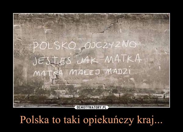 Polska to taki opiekuńczy kraj... –