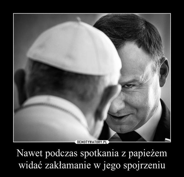 Nawet podczas spotkania z papieżem widać zakłamanie w jego spojrzeniu –