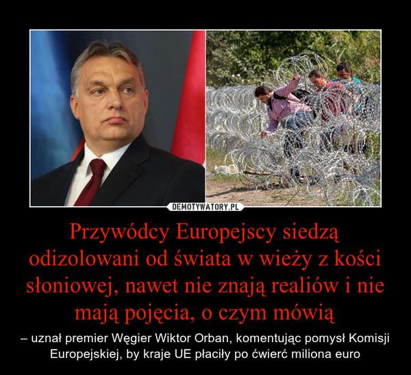 Przywódcy Europejscy siedzą odizolowani od świata w wieży z kości słoniowej, nawet nie znają realiów i nie mają pojęcia, o czym mówią – – uznał premier Węgier Wiktor Orban, komentując pomysł Komisji Europejskiej, by kraje UE płaciły po ćwierć miliona euro