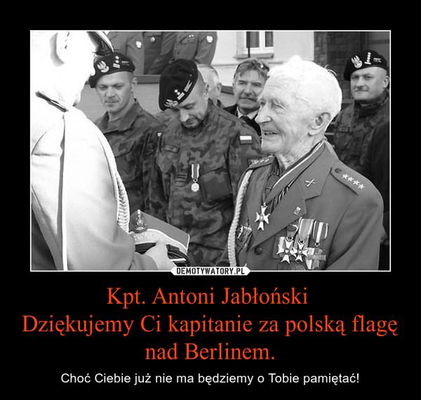 Kpt. Antoni Jabłoński Dziękujemy Ci kapitanie za polską flagę nad Berlinem. – Choć Ciebie już nie ma będziemy o Tobie pamiętać!