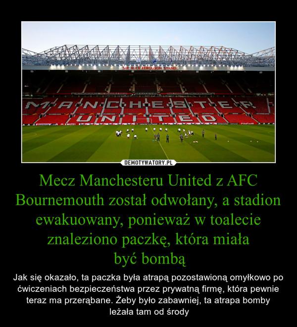 Mecz Manchesteru United z AFC Bournemouth został odwołany, a stadion ewakuowany, ponieważ w toalecie znaleziono paczkę, która miała być bombą – Jak się okazało, ta paczka była atrapą pozostawioną omyłkowo po ćwiczeniach bezpieczeństwa przez prywatną firmę, która pewnie teraz ma przerąbane. Żeby było zabawniej, ta atrapa bomby leżała tam od środy