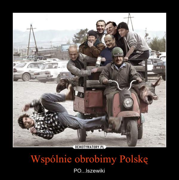 Wspólnie obrobimy Polskę – PO...lszewiki