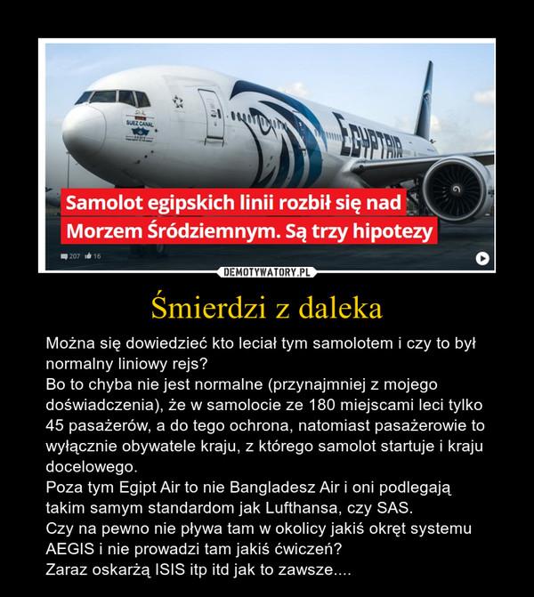 Śmierdzi z daleka – Można się dowiedzieć kto leciał tym samolotem i czy to był normalny liniowy rejs?Bo to chyba nie jest normalne (przynajmniej z mojego doświadczenia), że w samolocie ze 180 miejscami leci tylko 45 pasażerów, a do tego ochrona, natomiast pasażerowie to wyłącznie obywatele kraju, z którego samolot startuje i kraju docelowego.Poza tym Egipt Air to nie Bangladesz Air i oni podlegają takim samym standardom jak Lufthansa, czy SAS.Czy na pewno nie pływa tam w okolicy jakiś okręt systemu AEGIS i nie prowadzi tam jakiś ćwiczeń?Zaraz oskarżą ISIS itp itd jak to zawsze....