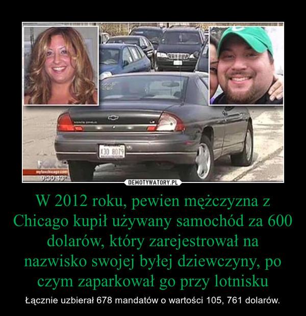 W 2012 roku, pewien mężczyzna z Chicago kupił używany samochód za 600 dolarów, który zarejestrował na nazwisko swojej byłej dziewczyny, po czym zaparkował go przy lotnisku – Łącznie uzbierał 678 mandatów o wartości 105, 761 dolarów.