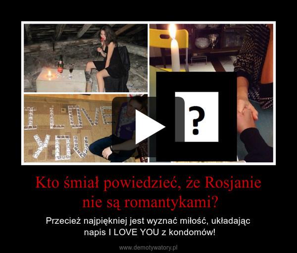 Kto śmiał powiedzieć, że Rosjanie nie są romantykami? – Przecież najpiękniej jest wyznać miłość, układając napis I LOVE YOU z kondomów!