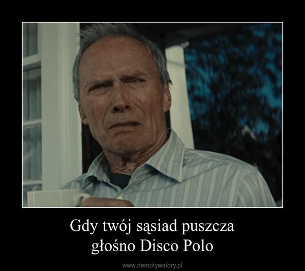 Gdy twój sąsiad puszczagłośno Disco Polo –