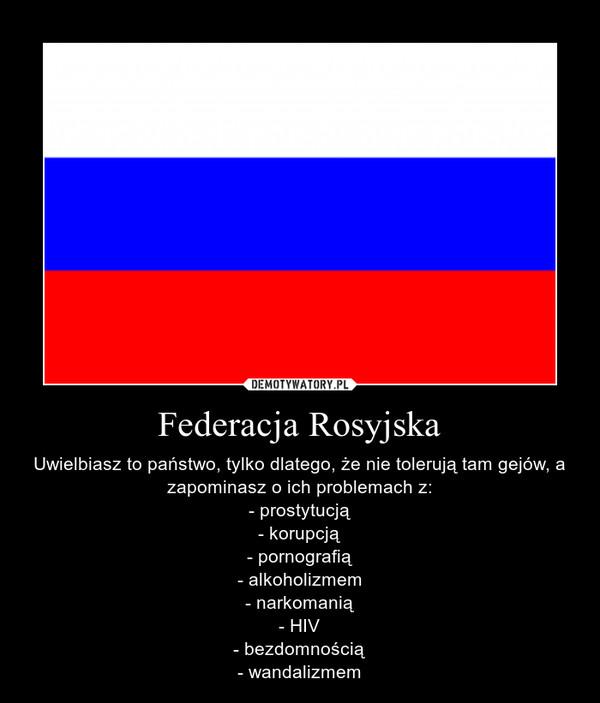 Federacja Rosyjska – Uwielbiasz to państwo, tylko dlatego, że nie tolerują tam gejów, a zapominasz o ich problemach z:- prostytucją- korupcją- pornografią- alkoholizmem- narkomanią- HIV- bezdomnością- wandalizmem