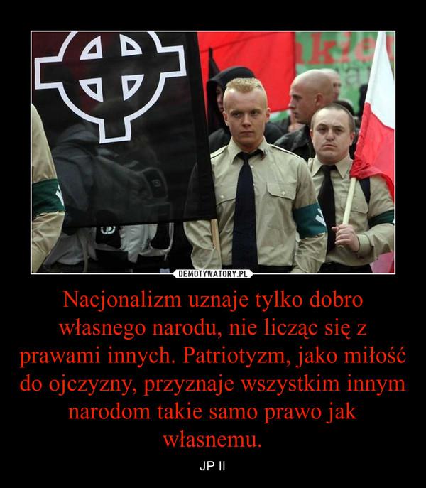 Nacjonalizm uznaje tylko dobro własnego narodu, nie licząc się z prawami innych. Patriotyzm, jako miłość do ojczyzny, przyznaje wszystkim innym narodom takie samo prawo jak własnemu. – JP II