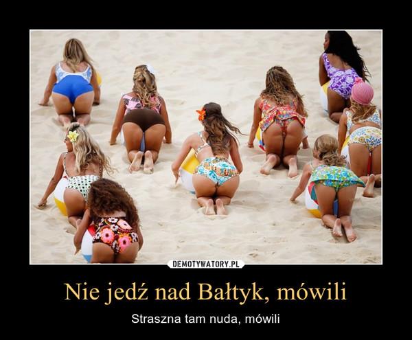 Nie jedź nad Bałtyk, mówili – Straszna tam nuda, mówili