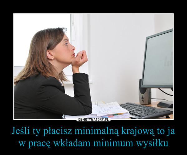 Jeśli ty płacisz minimalną krajową to ja w pracę wkładam minimum wysiłku –