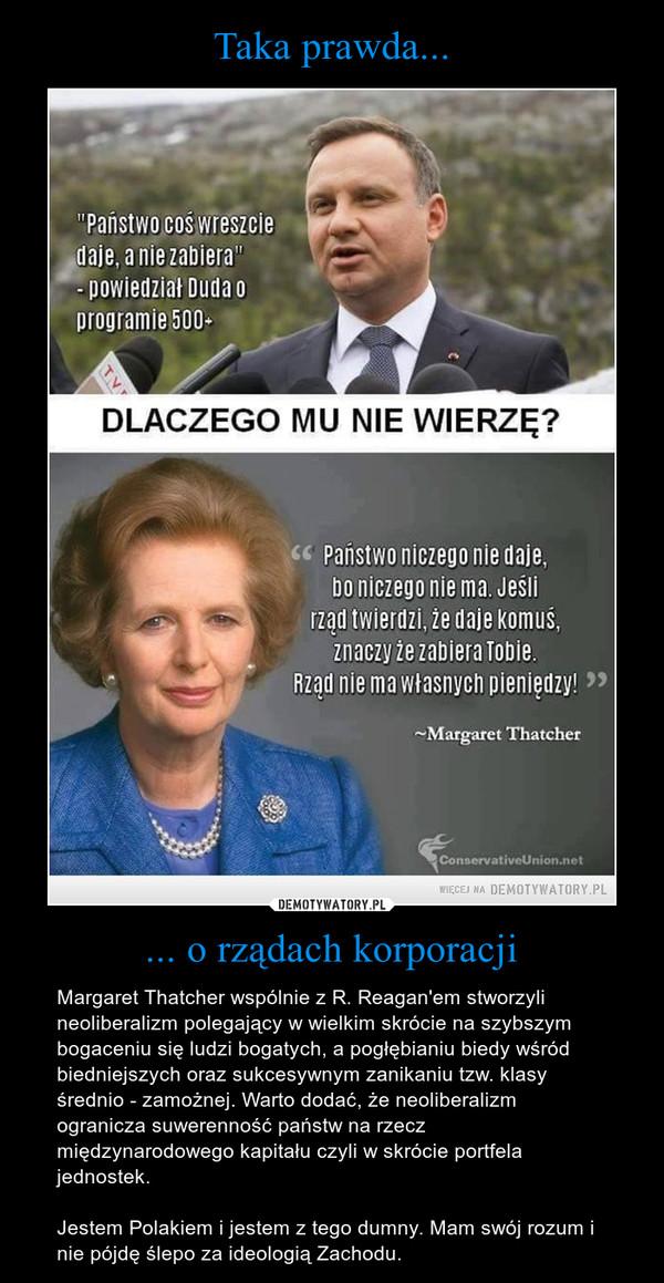 ... o rządach korporacji – Margaret Thatcher wspólnie z R. Reagan'em stworzyli neoliberalizm polegający w wielkim skrócie na szybszym bogaceniu się ludzi bogatych, a pogłębianiu biedy wśród biedniejszych oraz sukcesywnym zanikaniu tzw. klasy średnio - zamożnej. Warto dodać, że neoliberalizm ogranicza suwerenność państw na rzecz międzynarodowego kapitału czyli w skrócie portfela jednostek.Jestem Polakiem i jestem z tego dumny. Mam swój rozum i nie pójdę ślepo za ideologią Zachodu.