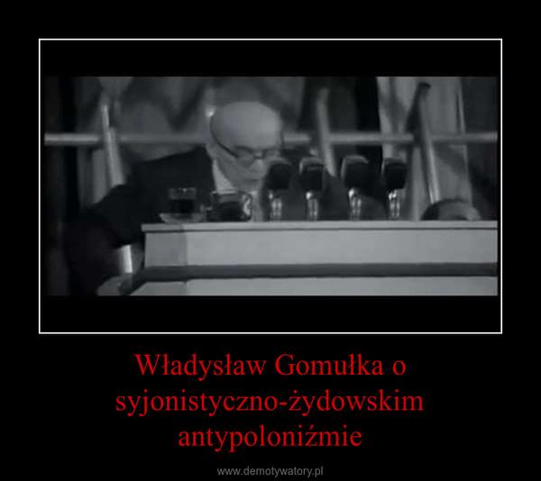 Władysław Gomułka o syjonistyczno-żydowskim antypoloniźmie –