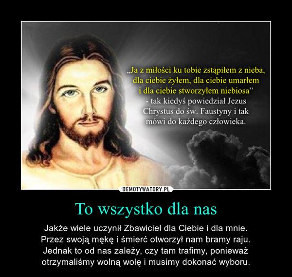 To wszystko dla nas – Jakże wiele uczynił Zbawiciel dla Ciebie i dla mnie.Przez swoją mękę i śmierć otworzył nam bramy raju.Jednak to od nas zależy, czy tam trafimy, ponieważotrzymaliśmy wolną wolę i musimy dokonać wyboru.