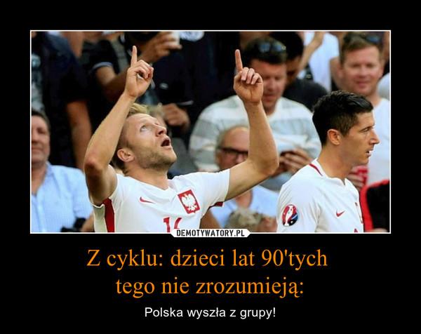 Z cyklu: dzieci lat 90'tych tego nie zrozumieją: – Polska wyszła z grupy!