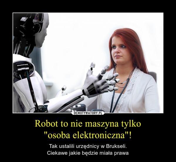 """Robot to nie maszyna tylko""""osoba elektroniczna""""! – Tak ustalili urzędnicy w Brukseli.Ciekawe jakie będzie miała prawa"""