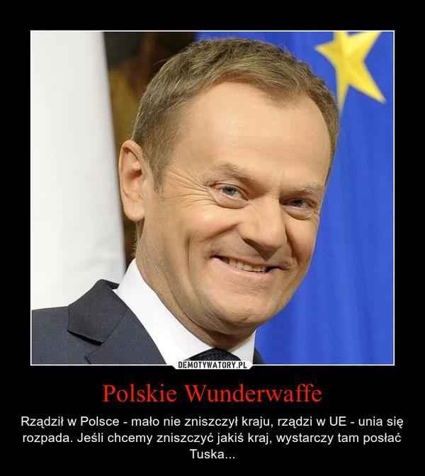 Polskie Wunderwaffe – Rządził w Polsce - mało nie zniszczył kraju, rządzi w UE - unia się rozpada. Jeśli chcemy zniszczyć jakiś kraj, wystarczy tam posłać Tuska...