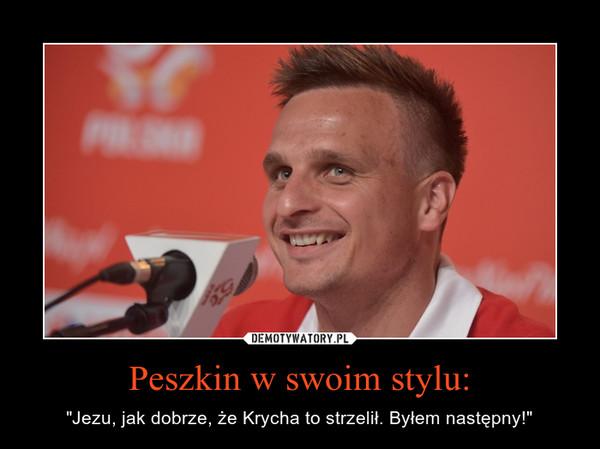 """Peszkin w swoim stylu: – """"Jezu, jak dobrze, że Krycha to strzelił. Byłem następny!"""""""