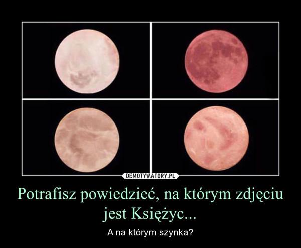 Potrafisz powiedzieć, na którym zdjęciu jest Księżyc... – A na którym szynka?