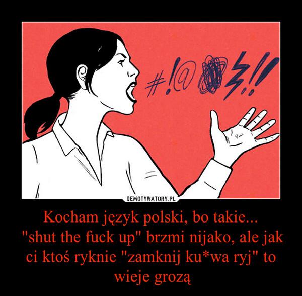 """Kocham język polski, bo takie... """"shut the fuck up"""" brzmi nijako, ale jak ci ktoś ryknie """"zamknij ku*wa ryj"""" to wieje grozą –"""