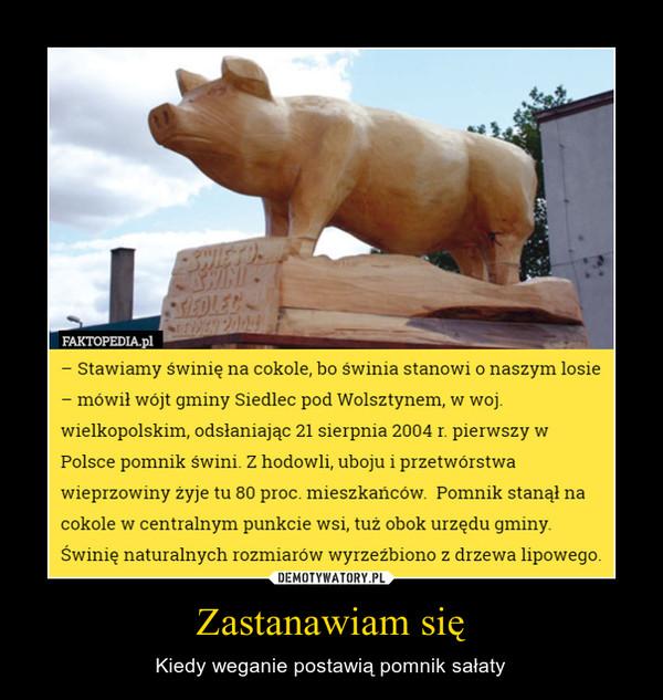 Zastanawiam się – Kiedy weganie postawią pomnik sałaty - Stawiamy świnię na cokole, bo Świnia stanowi o naszym losie- mówił wójt gminy Siedlec pod Wolsztynem, w woj.wielkopolskim, odsłaniając 21 sierpnia 2004 r. pierwszy wPolsce pomnik świni. Z hodowli, uboju i przetwórstwawieprzowiny żyje tu 80 proc. mieszkańców. Pomnik stanął nacokole w centralnym punkcie wsi, tuż obok urzędu gminy.Świnię naturalnych rozmiarów wyrzeźbiono z drzewa lipowego.