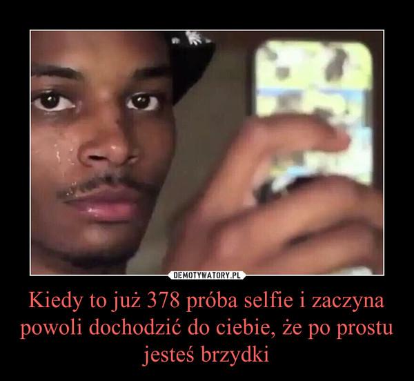 Kiedy to już 378 próba selfie i zaczyna powoli dochodzić do ciebie, że po prostu jesteś brzydki –