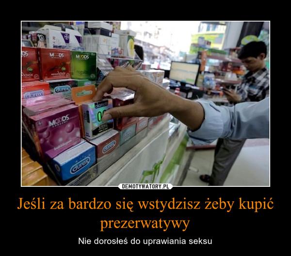 Jeśli za bardzo się wstydzisz żeby kupić prezerwatywy – Nie dorosłeś do uprawiania seksu
