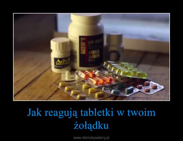 Jak reagują tabletki w twoim żołądku –