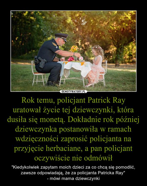 """Rok temu, policjant Patrick Ray uratował życie tej dziewczynki, która dusiła się monetą. Dokładnie rok później dziewczynka postanowiła w ramach wdzięczności zaprosić policjanta na przyjęcie herbaciane, a pan policjant oczywiście nie odmówił – """"Kiedykolwiek zapytam moich dzieci za co chcą się pomodlić, zawsze odpowiadają, że za policjanta Patricka Ray"""" - mówi mama dziewczynki"""