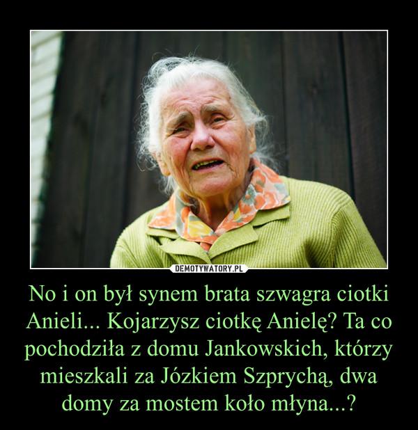 No i on był synem brata szwagra ciotki Anieli... Kojarzysz ciotkę Anielę? Ta co pochodziła z domu Jankowskich, którzy mieszkali za Józkiem Szprychą, dwa domy za mostem koło młyna...? –